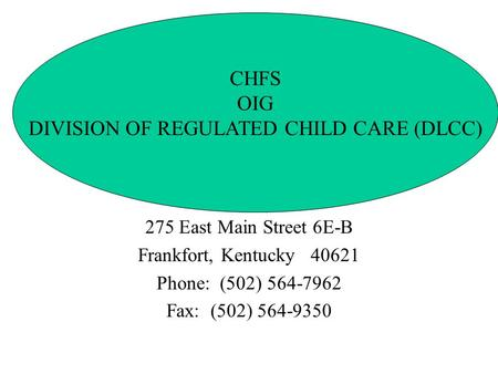 275 East Main Street 6E-B Frankfort, Kentucky 40621 Phone: (502) 564-7962 Fax: (502) 564-9350 CHFS OIG DIVISION OF REGULATED CHILD CARE (DLCC)