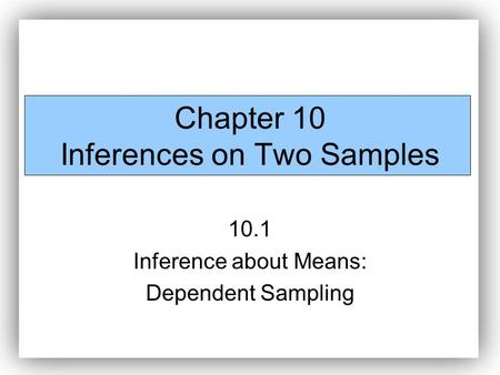 Chapter 10 Inferences on Two Samples 10.1 Inference about Means: Dependent Sampling.