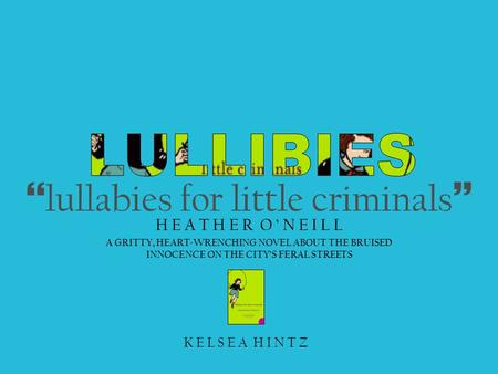 } lullabies for little criminals ~ H E A T H E R O ' N E I L L A GRITTY, HEART-WRENCHING NOVEL ABOUT THE BRUISED INNOCENCE ON THE CITY'S FERAL STREETS.