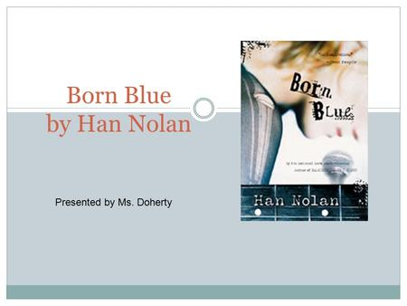 Born Blue by Han Nolan Presented by Ms. Doherty. About the Author Han Nolan Born in Alabama in 1956 active and loved to sing and dance as a child hated.