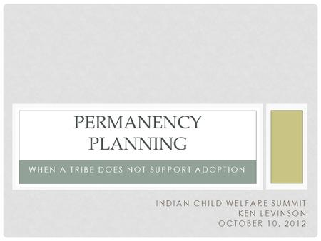 WHEN A TRIBE DOES NOT SUPPORT ADOPTION PERMANENCY PLANNING INDIAN CHILD WELFARE SUMMIT KEN LEVINSON OCTOBER 10, 2012.