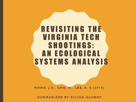 REVISITING THE VIRGINIA TECH SHOOTINGS: AN ECOLOGICAL SYSTEMS ANALYSIS HONG, J.S., CHO, H., LEE, A. S.(2010) SUMMARıZED BY ZILIHA ULUBOY.
