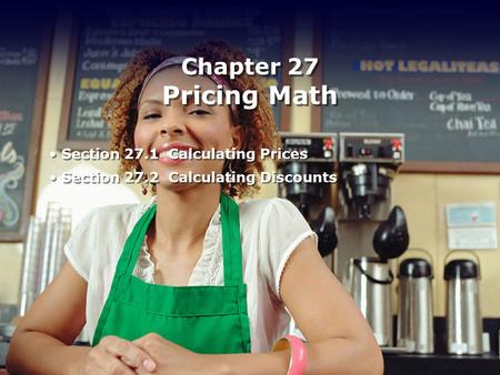Chapter 27 Pricing Math Section 27.1 Calculating Prices Section 27.2 Calculating Discounts Section 27.1 Calculating Prices Section 27.2 Calculating Discounts.
