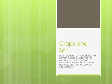 Crops and Soil SEV5: Students will recognize that human beings are part of the global ecosystem and will evaluate the effects of human activities and technology.