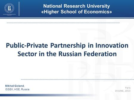 Public-Private Partnership in Innovation Sector in the Russian Federation Paris 19 JUNE, 2013 Mikhail Goland, ISSEK, HSE, Russia National Research University.