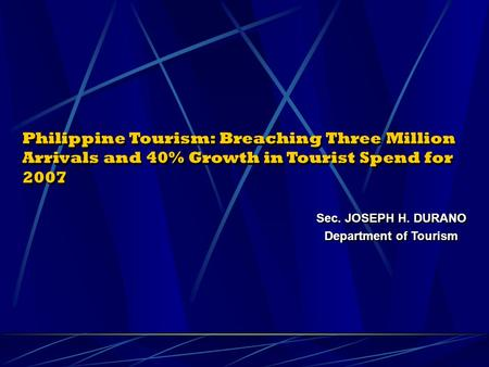 Philippine Tourism: Breaching Three Million Arrivals and 40% Growth in Tourist Spend for 2007 Sec. JOSEPH H. DURANO Department of Tourism Sec. JOSEPH H.