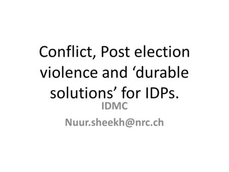 Conflict, Post election violence and 'durable solutions' for IDPs. IDMC