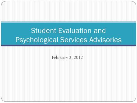February 2, 2012 Student Evaluation and Psychological Services Advisories.