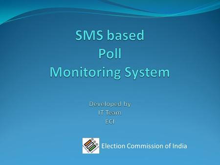 Election Commission of India. Objective : Computerized tracking of the election process with the critically important objective of being able to take.
