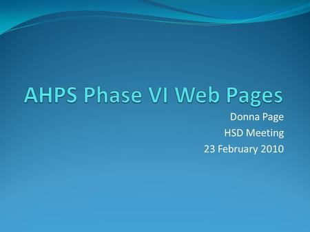 Donna Page HSD Meeting 23 February 2010. History AHPS Web Pages – Phase V implemented June 2007 Hydrology Program decided to make investment in the Consolidated.