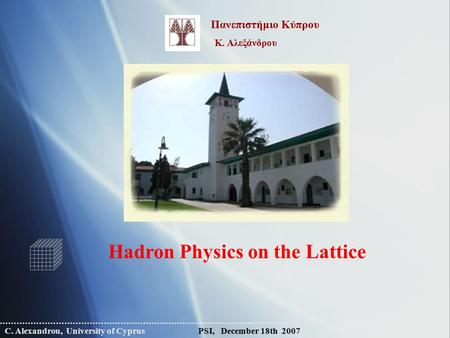 C. Alexandrou, University of Cyprus PSI, December 18th 2007 Hadron Physics on the Lattice Πανεπιστήμιο Κύπρου Κ. Αλεξάνδρου.
