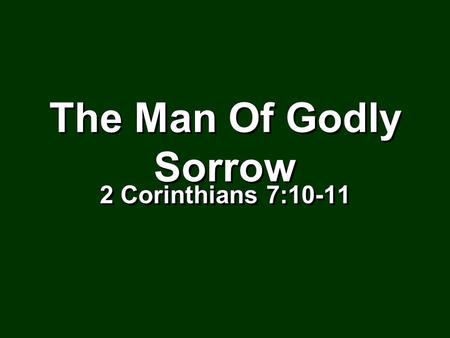 The Man Of Godly Sorrow The Man Of Godly Sorrow 2 Corinthians 7:10-11 2 Corinthians 7:10-11.
