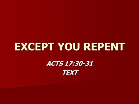 EXCEPT YOU REPENT ACTS 17:30-31 TEXT. EXCEPT YOU REPENT WHAT REPENTANCE IS NOT WHAT REPENTANCE IS NOT –MISCONCEPTION #1 –2 COR. 7:10 – Not just sorrow.
