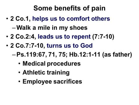 Some benefits of pain 2 Co.1, helps us to comfort others –Walk a mile in my shoes 2 Co.2:4, leads us to repent (7:7-10) 2 Co.7:7-10, turns us to God –Ps.119:67,