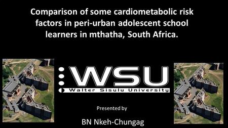 Comparison of some cardiometabolic risk factors in peri-urban adolescent school learners in mthatha, South Africa. Presented by BN Nkeh-Chungag.