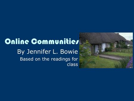 Online Communities By Jennifer L. Bowie Based on the readings for class.