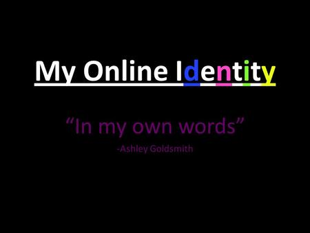 "My Online Identity ""In my own words"" -Ashley Goldsmith."
