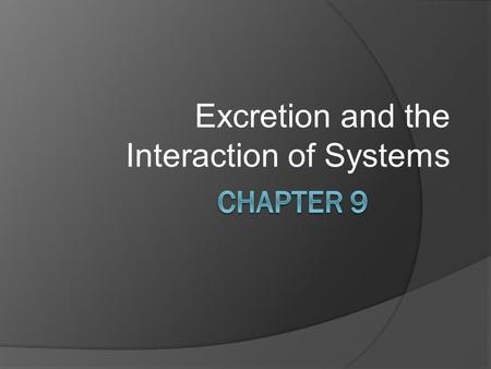 Excretion and the Interaction of Systems. 9.1 The Structures and Function of the Excretory System 9.2 Urine Formation in the Nephron 9.3 Excretory System.