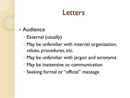 Letters Audience ◦ External (usually) ◦ May be unfamiliar with internal organization, values, procedures, etc. ◦ May be unfamiliar with jargon and acronyms.