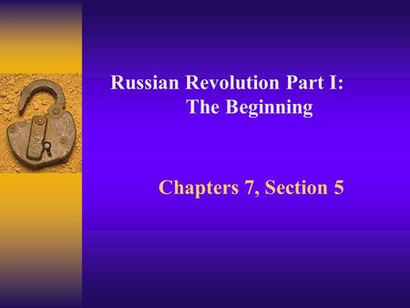 Chapters 7, Section 5 Russian Revolution Part I: The Beginning.