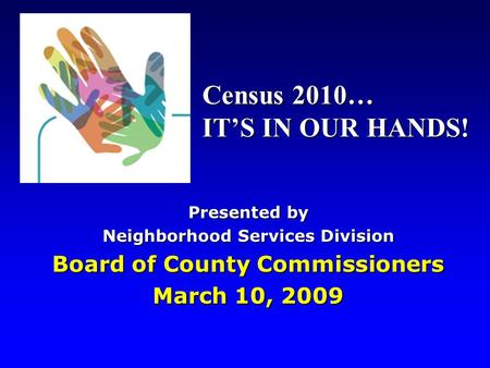 Presented by Neighborhood Services Division Board of County Commissioners March 10, 2009 Census 2010… IT'S IN OUR HANDS!
