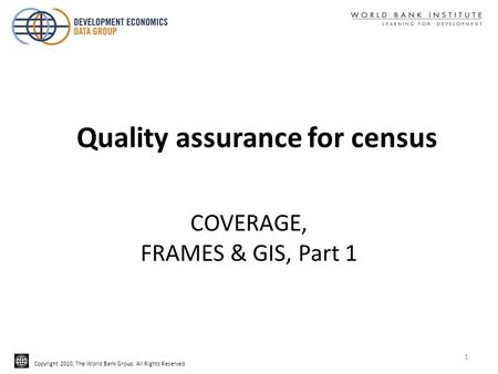Copyright 2010, The World Bank Group. All Rights Reserved. COVERAGE, FRAMES & GIS, Part 1 Quality assurance for census 1.