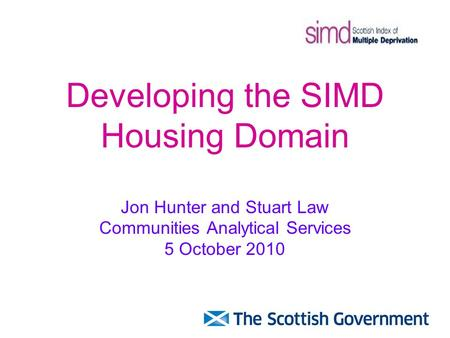 Developing the SIMD Housing Domain Jon Hunter and Stuart Law Communities Analytical Services 5 October 2010.