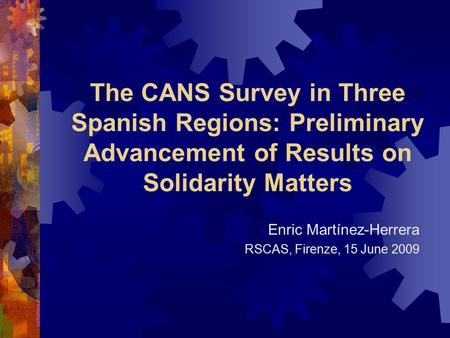 The CANS Survey in Three Spanish Regions: Preliminary Advancement of Results on Solidarity Matters Enric Martínez-Herrera RSCAS, Firenze, 15 June 2009.