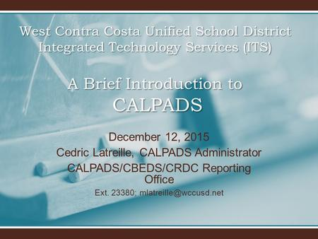 West Contra Costa Unified School District Integrated Technology Services (ITS) A Brief Introduction to CALPADS December 12, 2015 Cedric Latreille, CALPADS.