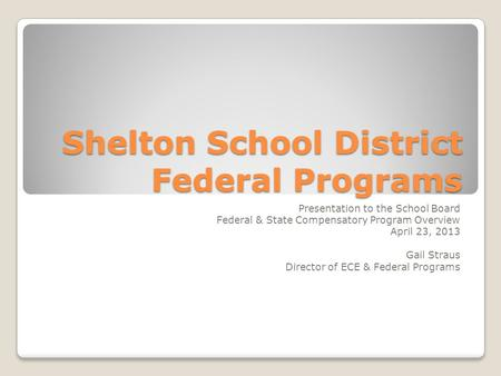 Shelton School District Federal Programs Presentation to the School Board Federal & State Compensatory Program Overview April 23, 2013 Gail Straus Director.