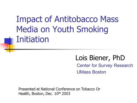 Impact of Antitobacco Mass Media on Youth Smoking Initiation Lois Biener, PhD Center for Survey Research UMass Boston Presented at National Conference.