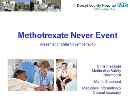 Methotrexate Never Event Presentation Date November 2015 Christine Dodd Medication Safety Pharmacist Martin Shepherd Medicines Information & Clinical Economy.
