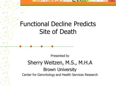 Functional Decline Predicts Site of Death Presented by Sherry Weitzen, M.S., M.H.A Brown University Center for Gerontology and Health Services Research.