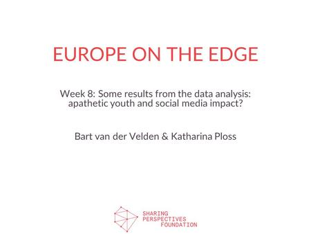 EUROPE ON THE EDGE Week 8: Some results from the data analysis: apathetic youth and social media impact? Bart van der Velden & Katharina Ploss.