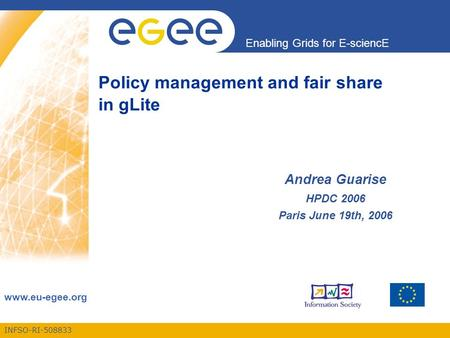 INFSO-RI-508833 Enabling Grids for E-sciencE www.eu-egee.org Policy management and fair share in gLite Andrea Guarise HPDC 2006 Paris June 19th, 2006.