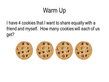 Warm Up I have 4 cookies that I want to share equally with a friend and myself. How many cookies will each of us get?