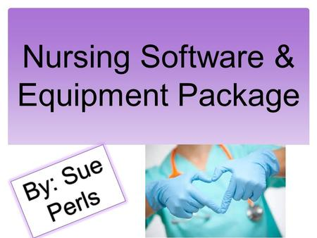 Nursing Software & Equipment Package By: Sue Perls.