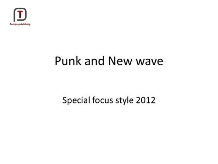 Punk and New wave Special focus style 2012. Punk -Origins Punk started in the mid 1970's but became really popular in 1977. Punk was a reaction against.