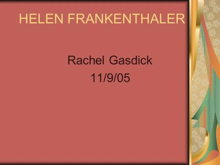 HELEN FRANKENTHALER Rachel Gasdick 11/9/05. Family  Born December 30 1982.  Born in New York City.  Grew up with 2 other sisters a mom and no pets.