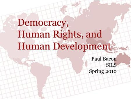 Democracy, Human Rights, and Human Development Paul Bacon SILS Spring 2010.