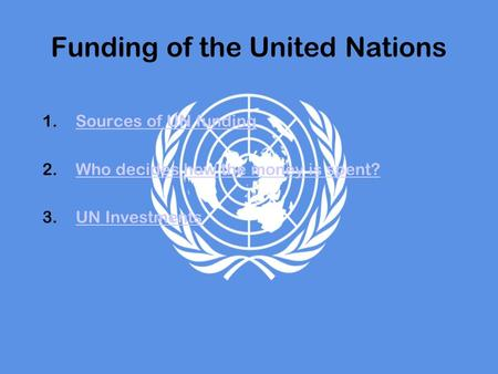 Funding of the United Nations 1.Sources of UN fundingSources of UN funding 2.Who decides how the money is spent?Who decides how the money is spent? 3.UN.