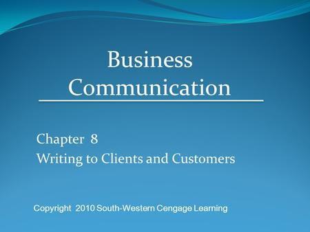 Chapter 8 Writing to Clients and Customers Business Communication Copyright 2010 South-Western Cengage Learning.