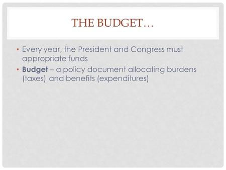 THE BUDGET… Every year, the President and Congress must appropriate funds Budget – a policy document allocating burdens (taxes) and benefits (expenditures)
