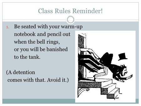 Class Rules Reminder! 1. Be seated with your warm-up notebook and pencil out when the bell rings, or you will be banished to the tank. (A detention comes.