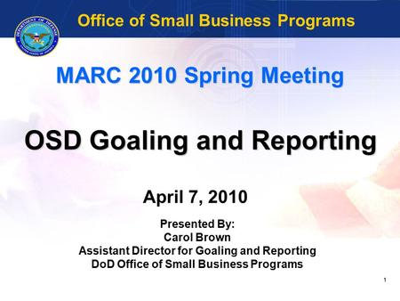1 MARC 2010 Spring Meeting OSD Goaling and Reporting Office of Small Business Programs April 7, 2010 Presented By: Carol Brown Assistant Director for Goaling.