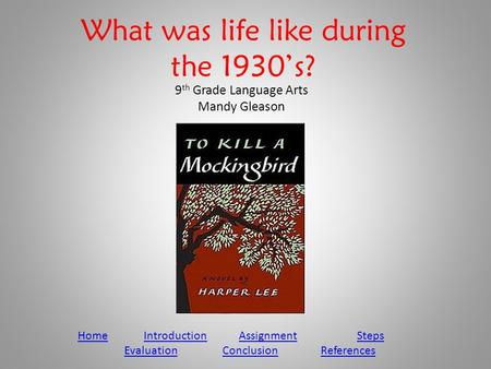 What was life like during the 1930's? 9 th Grade Language Arts Mandy Gleason HomeHome Introduction Assignment StepsIntroductionAssignmentSteps EvaluationConclusionReferences.
