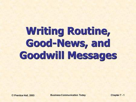 © Prentice Hall, 2003 Business Communication TodayChapter 7 - 1 Writing Routine, Good-News, and Goodwill Messages.