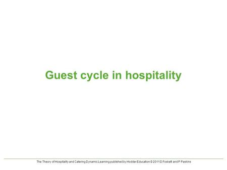 The Theory of Hospitality and Catering Dynamic Learning published by Hodder Education © 2011 D Foskett and P Paskins Guest cycle in hospitality.
