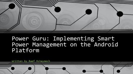 Power Guru: Implementing Smart Power Management on the Android Platform Written by Raef Mchaymech.