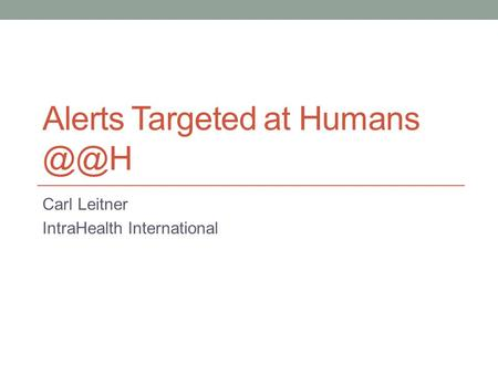 Alerts Targeted at Humans Carl Leitner IntraHealth International.